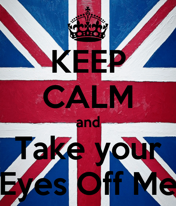 KEEP CALM and Take your Eyes Off Me