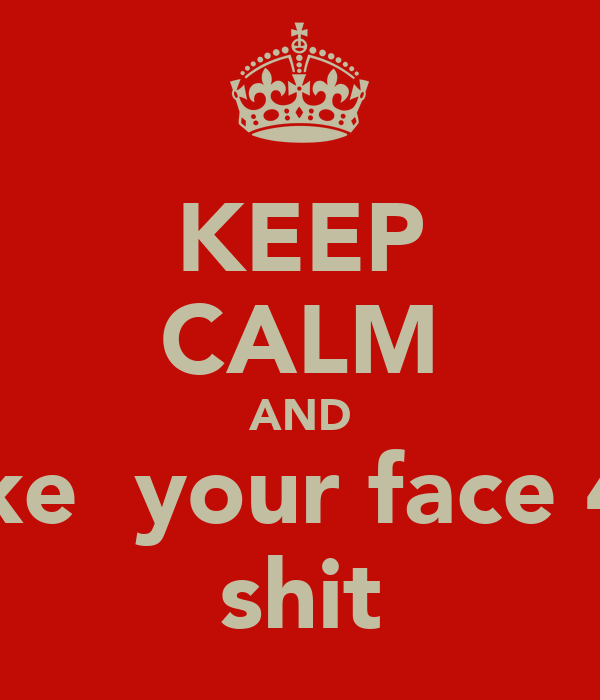 KEEP CALM AND take  your face 4 a shit
