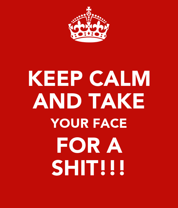 KEEP CALM AND TAKE YOUR FACE FOR A SHIT!!!