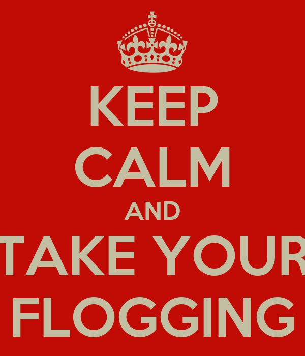 KEEP CALM AND TAKE YOUR FLOGGING