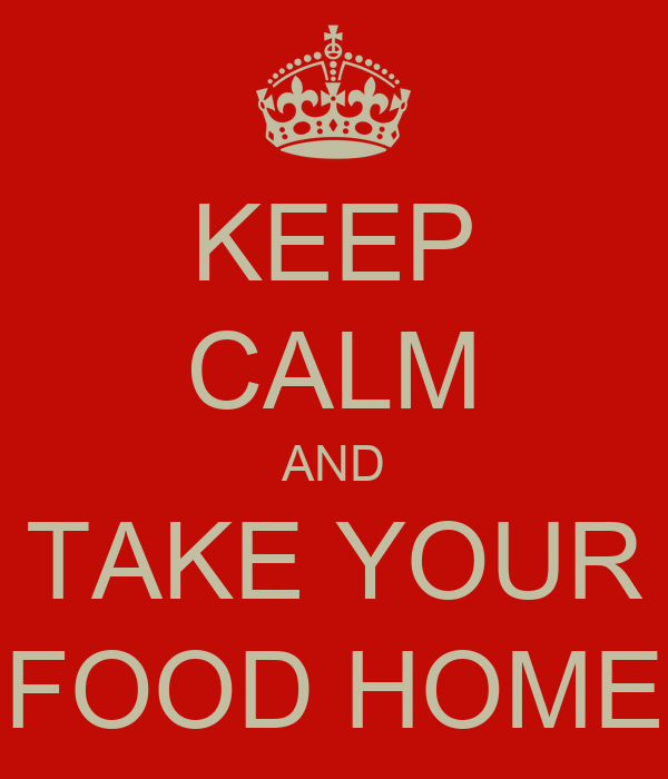 KEEP CALM AND TAKE YOUR FOOD HOME