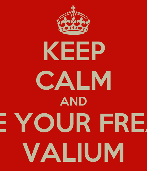 KEEP CALM AND TAKE YOUR FREAKIN VALIUM
