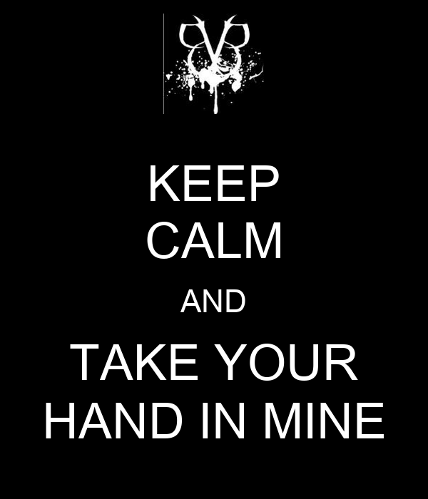 KEEP CALM AND TAKE YOUR HAND IN MINE