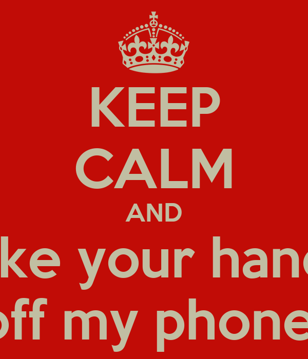KEEP CALM AND take your hands off my phone