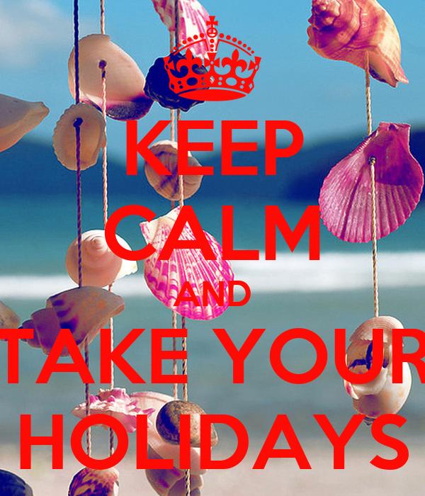 KEEP CALM AND TAKE YOUR HOLIDAYS