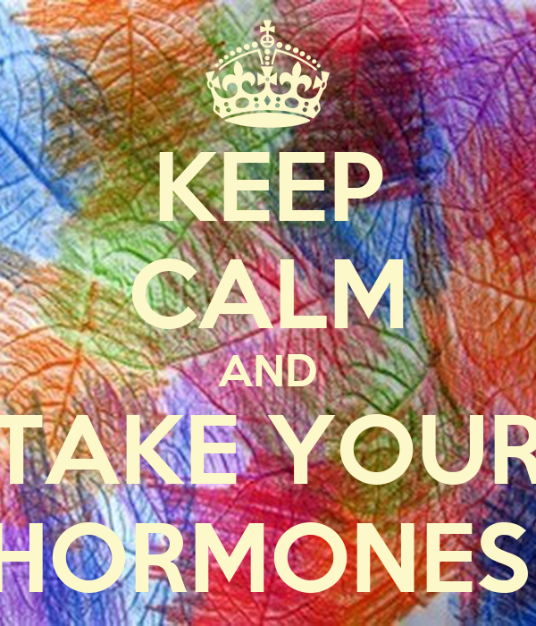 KEEP CALM AND TAKE YOUR HORMONES!