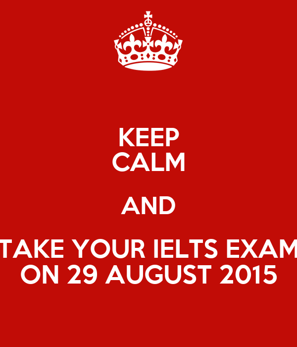 KEEP CALM AND TAKE YOUR IELTS EXAM ON 29 AUGUST 2015