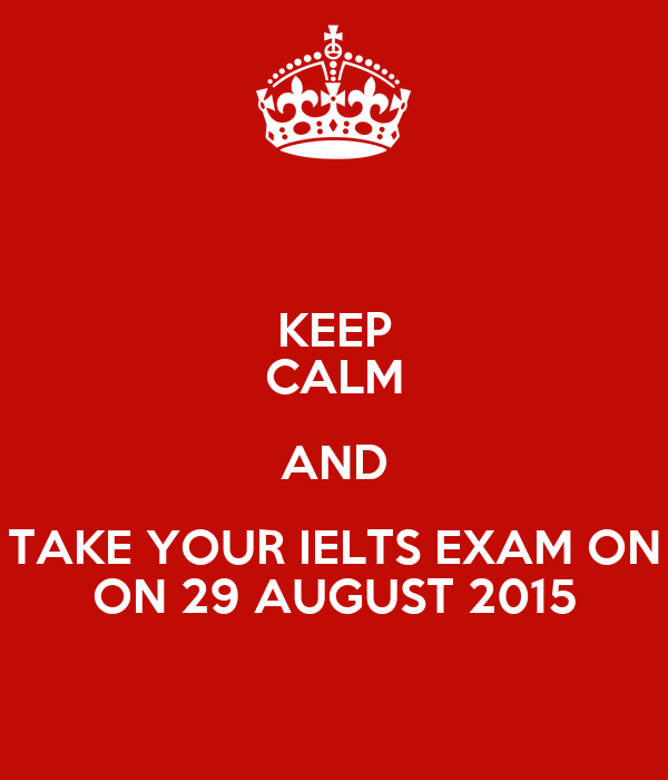 KEEP CALM AND TAKE YOUR IELTS EXAM ON ON 29 AUGUST 2015