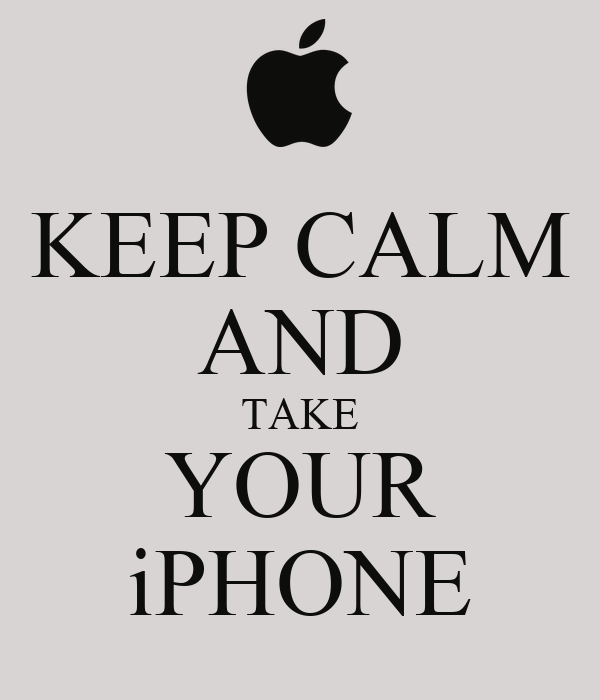 KEEP CALM AND TAKE YOUR iPHONE