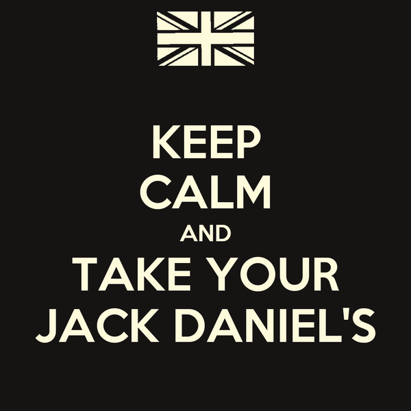 KEEP CALM AND TAKE YOUR JACK DANIEL'S