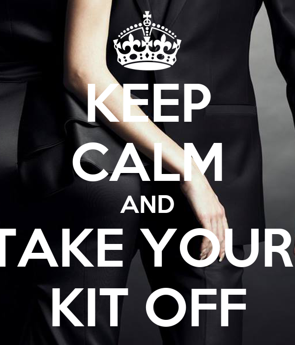 KEEP CALM AND TAKE YOUR  KIT OFF