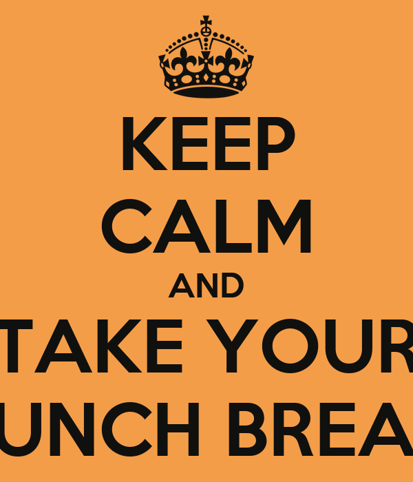 KEEP CALM AND TAKE YOUR LUNCH BREAK