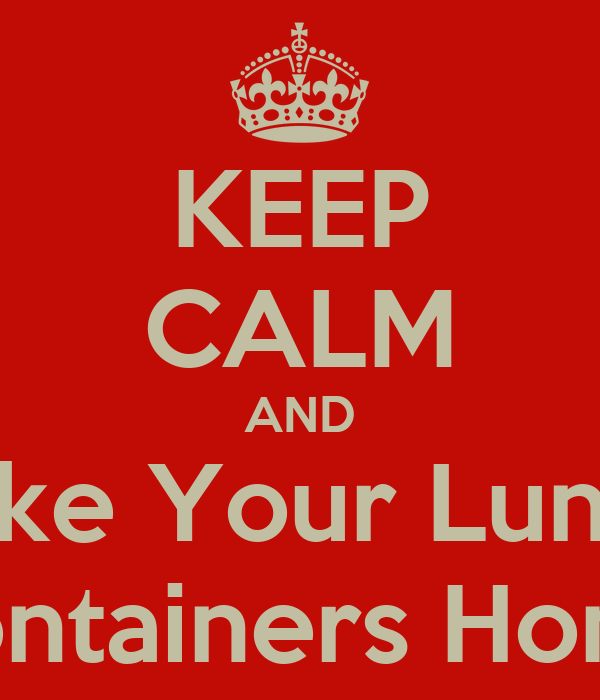 KEEP CALM AND Take Your Lunch Containers Home