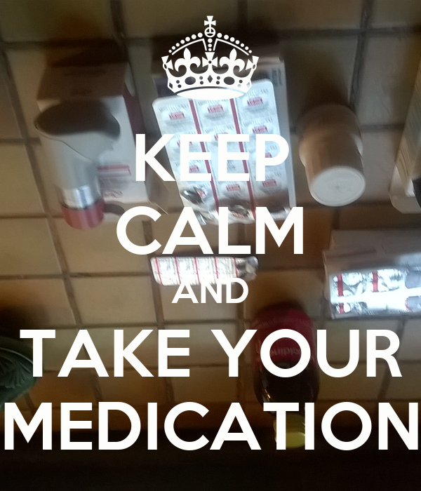 KEEP CALM AND TAKE YOUR MEDICATION