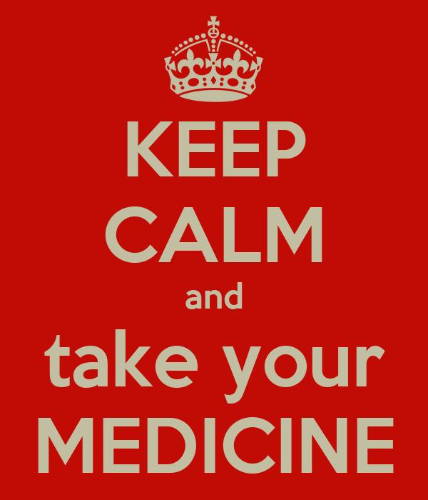KEEP CALM and take your MEDICINE