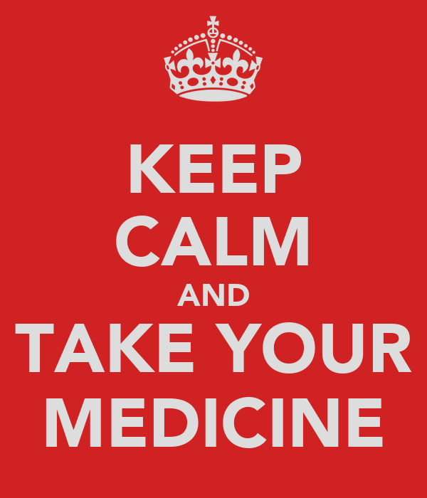 KEEP CALM AND TAKE YOUR MEDICINE