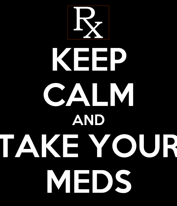 KEEP CALM AND TAKE YOUR MEDS