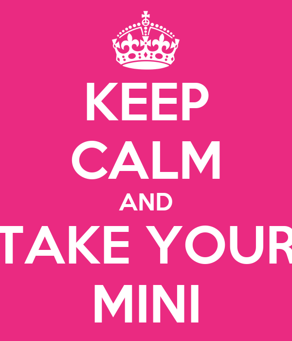 KEEP CALM AND TAKE YOUR MINI