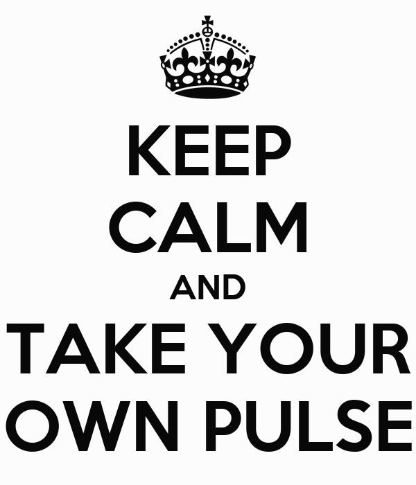 KEEP CALM AND TAKE YOUR OWN PULSE