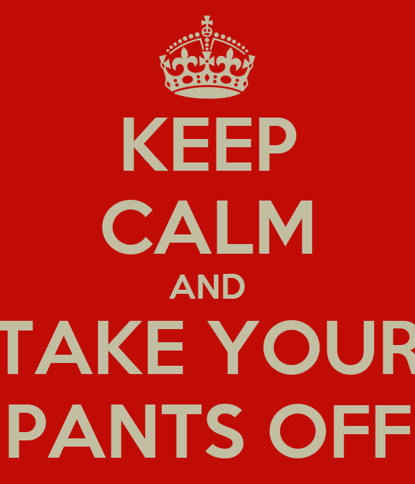 KEEP CALM AND TAKE YOUR PANTS OFF