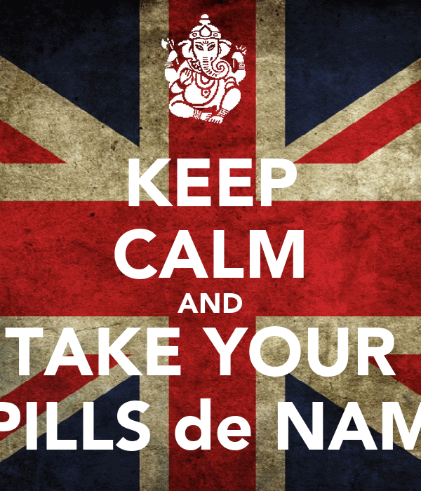 KEEP CALM AND TAKE YOUR  PILLS de NAM