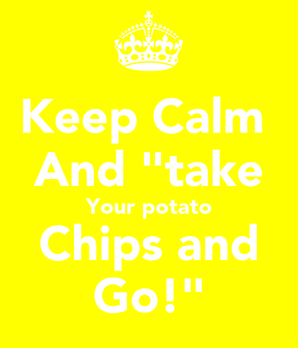 "Keep Calm  And ""take Your potato Chips and Go!"""