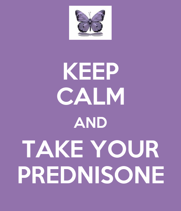 KEEP CALM AND TAKE YOUR PREDNISONE