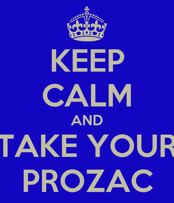 KEEP CALM AND TAKE YOUR PROZAC