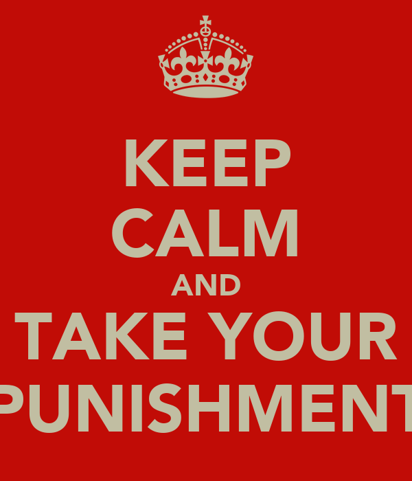 KEEP CALM AND TAKE YOUR PUNISHMENT