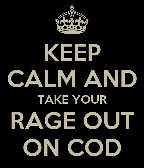 KEEP CALM AND TAKE YOUR RAGE OUT ON COD