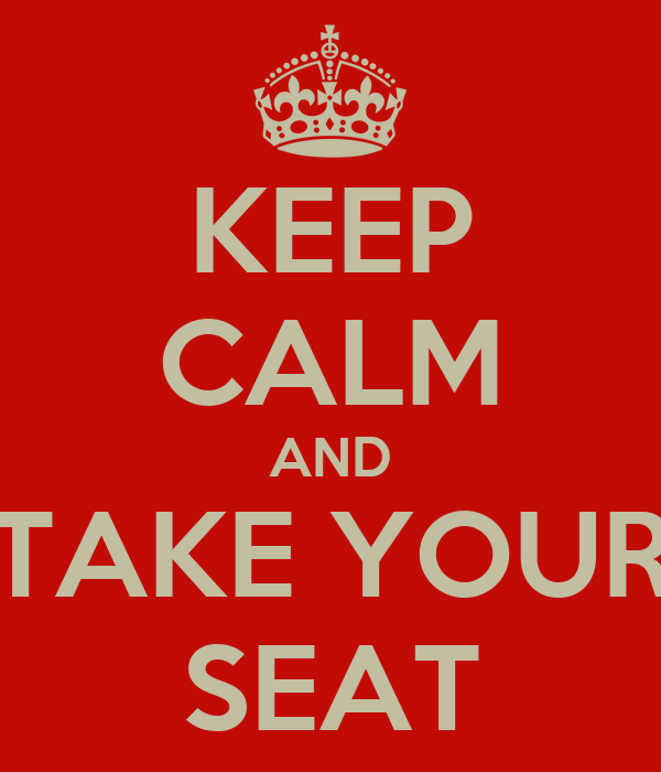 KEEP CALM AND TAKE YOUR SEAT