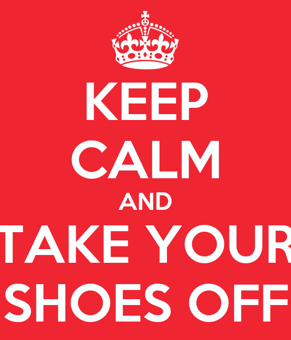 KEEP CALM AND TAKE YOUR SHOES OFF