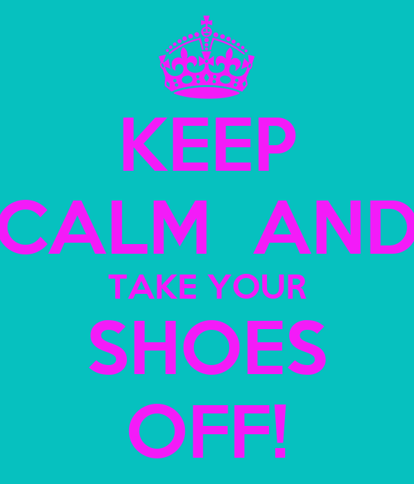 KEEP CALM  AND TAKE YOUR SHOES OFF!