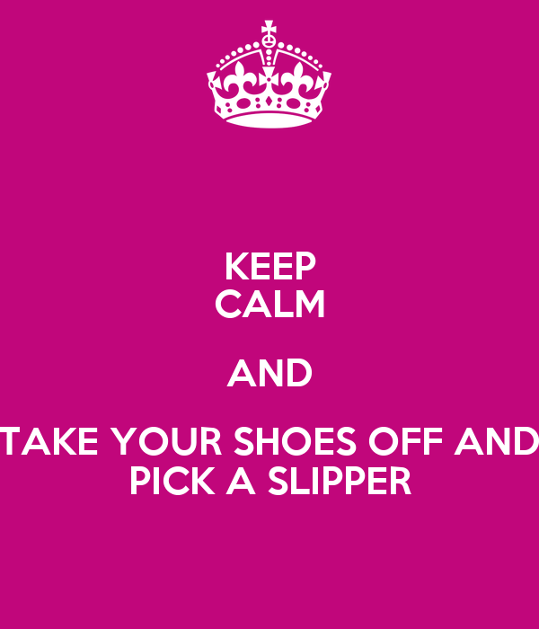 KEEP CALM AND TAKE YOUR SHOES OFF AND PICK A SLIPPER