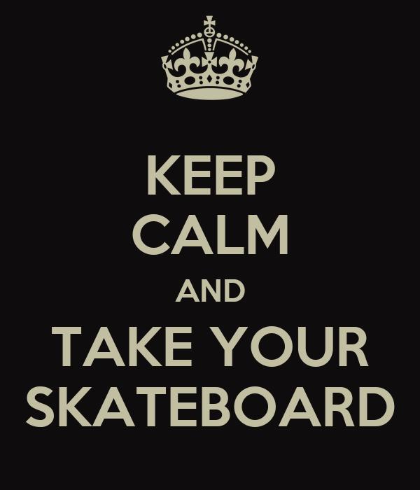 KEEP CALM AND TAKE YOUR SKATEBOARD