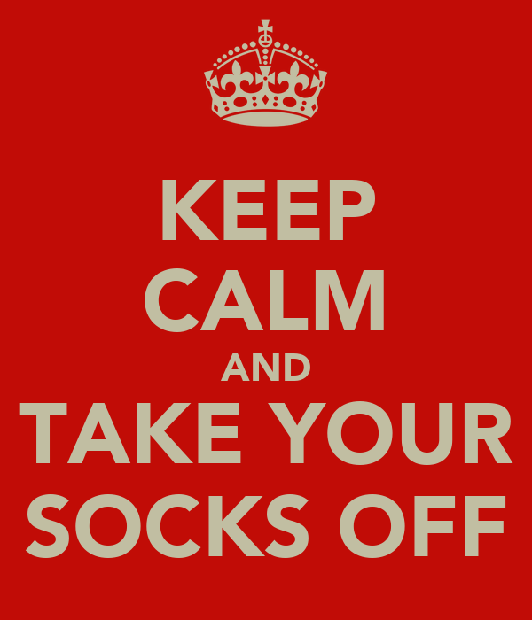 KEEP CALM AND TAKE YOUR SOCKS OFF