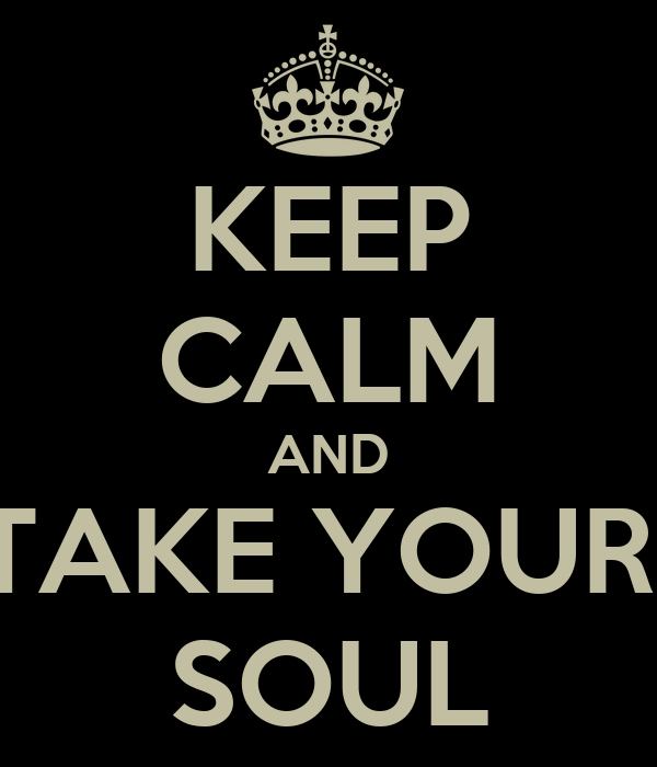 KEEP CALM AND TAKE YOUR  SOUL