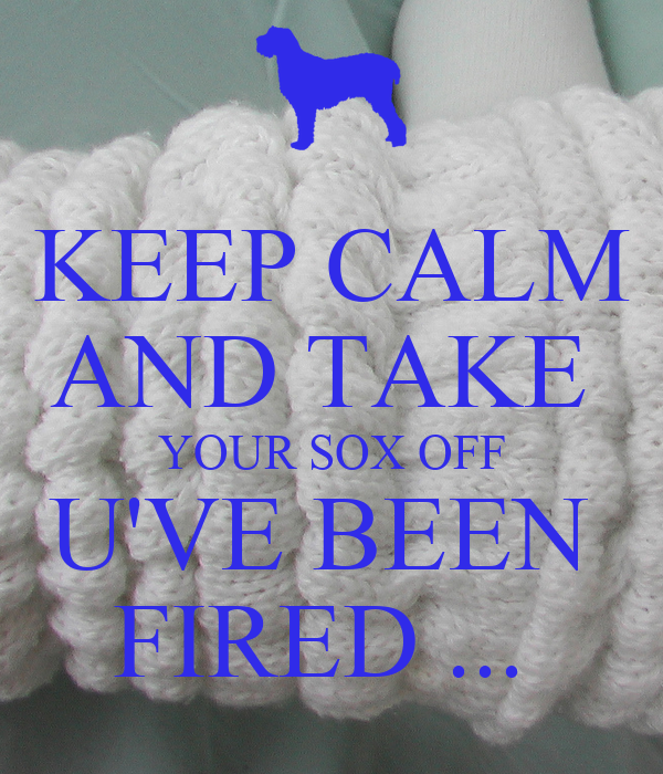 KEEP CALM AND TAKE  YOUR SOX OFF U'VE BEEN  FIRED ...