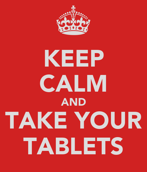 KEEP CALM AND TAKE YOUR TABLETS