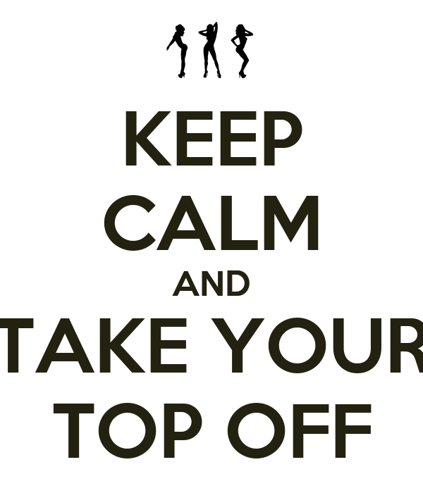 KEEP CALM AND TAKE YOUR TOP OFF