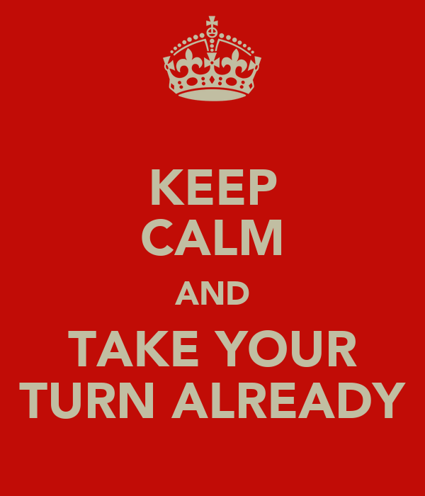 KEEP CALM AND TAKE YOUR TURN ALREADY