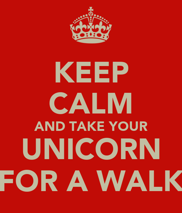 KEEP CALM AND TAKE YOUR UNICORN FOR A WALK