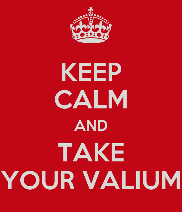 KEEP CALM AND TAKE YOUR VALIUM