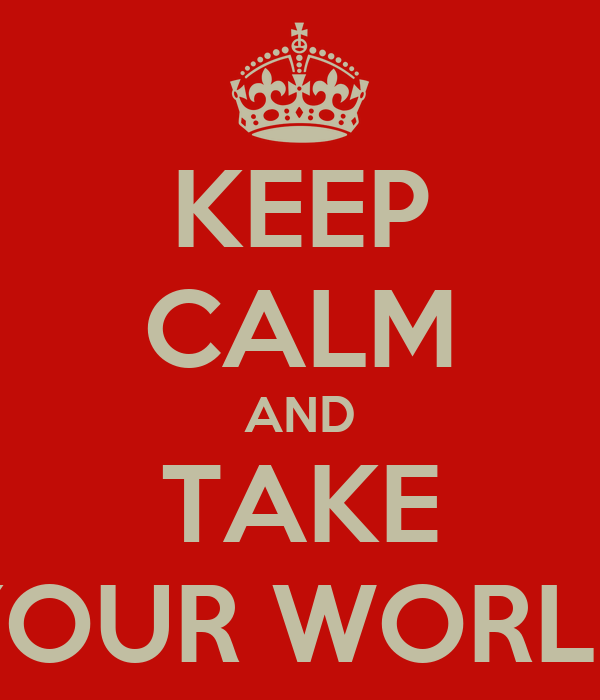 KEEP CALM AND TAKE YOUR WORLD