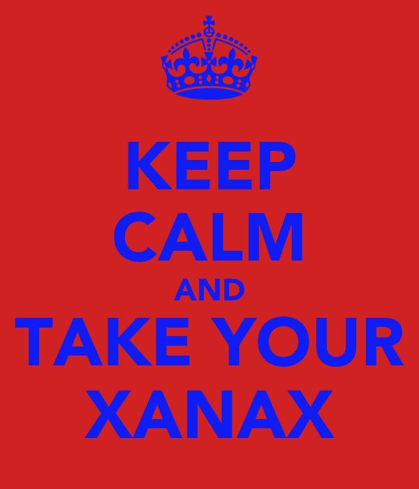 KEEP CALM AND TAKE YOUR XANAX