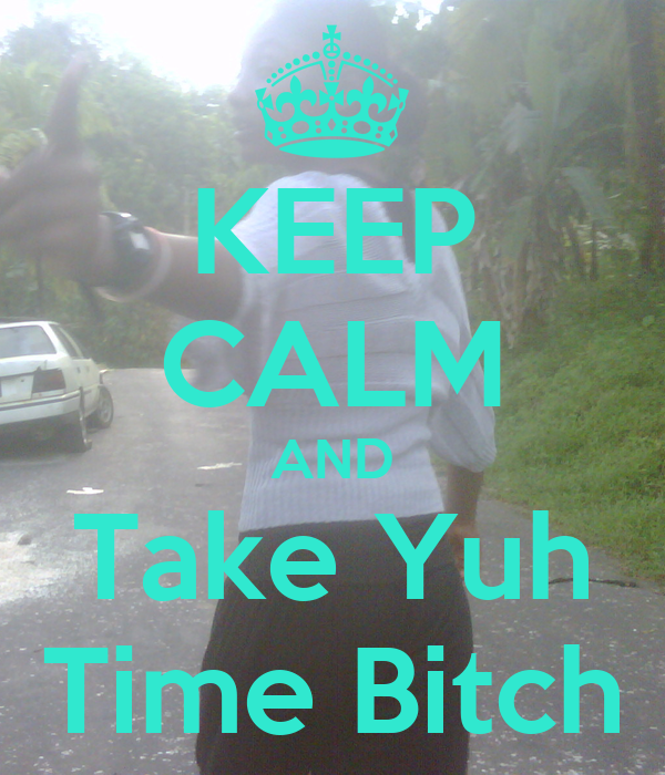 KEEP CALM AND Take Yuh Time Bitch