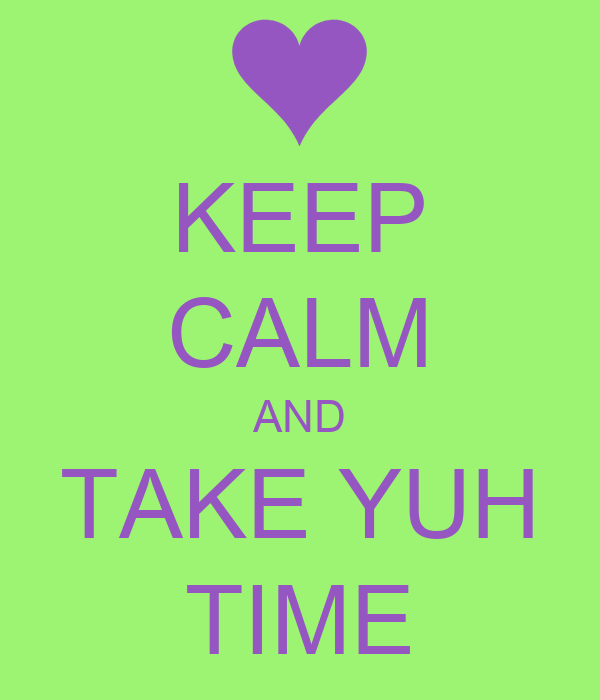 KEEP CALM AND TAKE YUH TIME