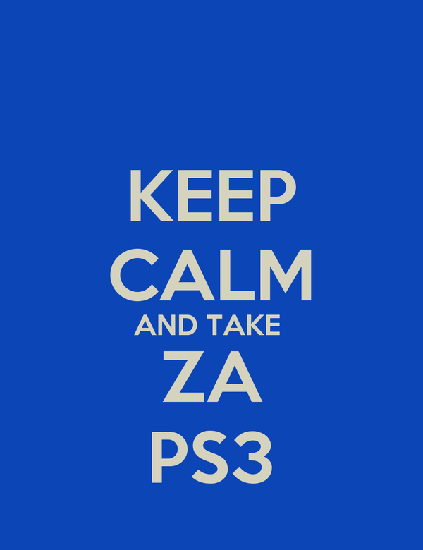 KEEP CALM AND TAKE  ZA PS3