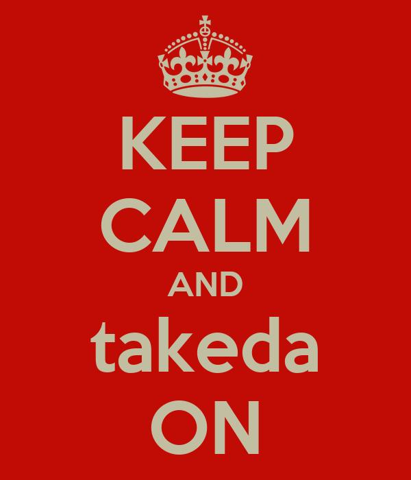 KEEP CALM AND takeda ON