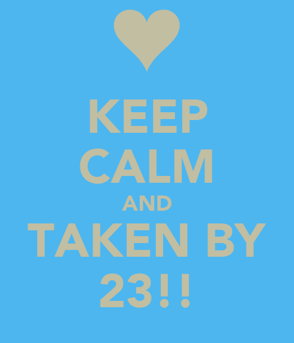 KEEP CALM AND TAKEN BY 23!!